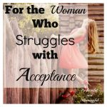 For the Woman Who Struggles with Acceptance By Dawn Boyer.